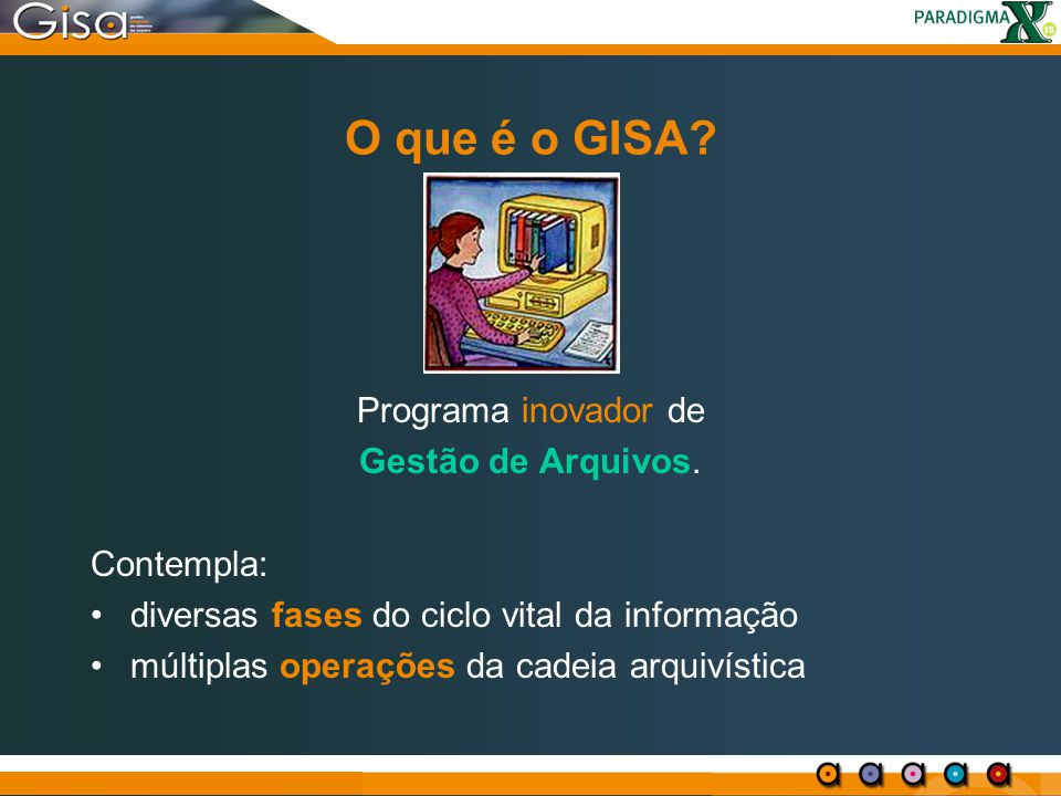 O que é o GISA? Programa inovador de Gestão de Arquivos. Contempla: diversas fases do ciclo vital da informação múltiplas operações da cadeia arquivís