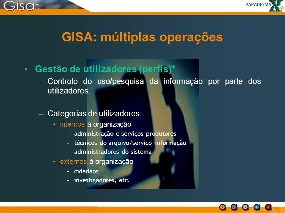 GISA: múltiplas operações Gestão de utilizadores (perfis)* –Controlo do uso/pesquisa da informação por parte dos utilizadores. –Categorias de utilizad