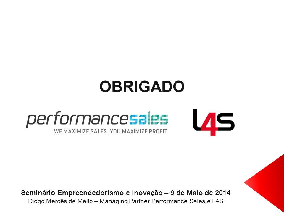 OBRIGADO Seminário Empreendedorismo e Inovação – 9 de Maio de 2014 Diogo Mercês de Mello – Managing Partner Performance Sales e L4S