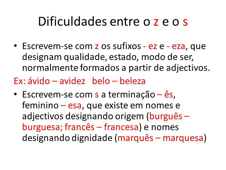 Dificuldades entre o z e o s Escrevem-se com z os sufixos - ez e - eza, que designam qualidade, estado, modo de ser, normalmente formados a partir de