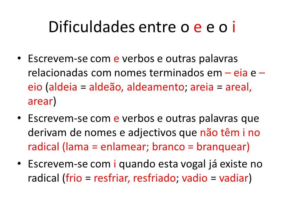 Dificuldades entre o e e o i Escrevem-se com e verbos e outras palavras relacionadas com nomes terminados em – eia e – eio (aldeia = aldeão, aldeament
