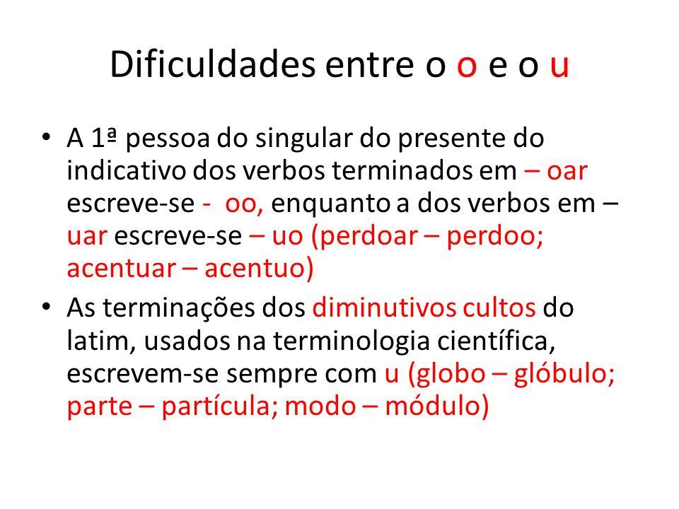 Dificuldades entre o o e o u A 1ª pessoa do singular do presente do indicativo dos verbos terminados em – oar escreve-se - oo, enquanto a dos verbos e