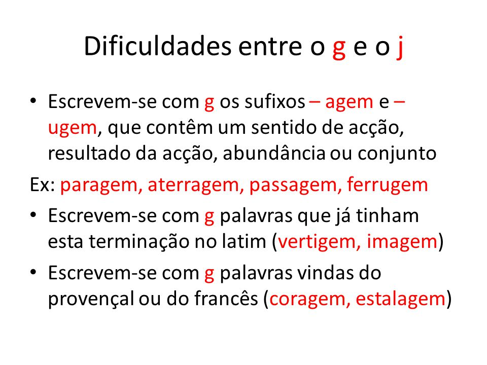 Dificuldades entre o g e o j Escrevem-se com g os sufixos – agem e – ugem, que contêm um sentido de acção, resultado da acção, abundância ou conjunto