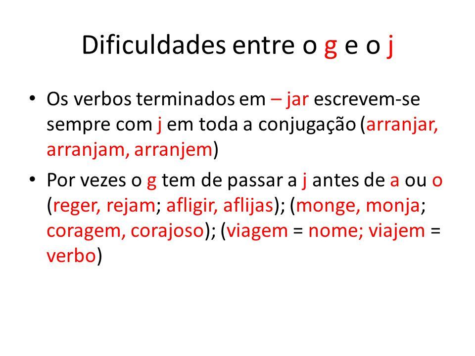 Dificuldades entre o g e o j Os verbos terminados em – jar escrevem-se sempre com j em toda a conjugação (arranjar, arranjam, arranjem) Por vezes o g