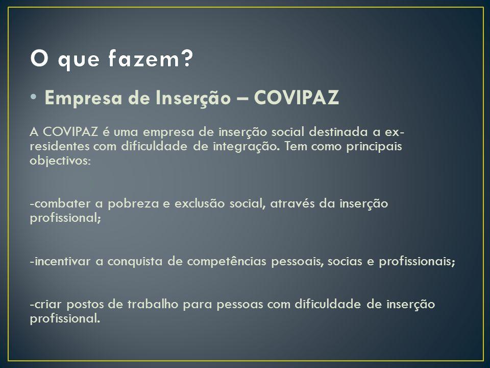Empresa de Inserção – COVIPAZ A COVIPAZ é uma empresa de inserção social destinada a ex- residentes com dificuldade de integração. Tem como principais