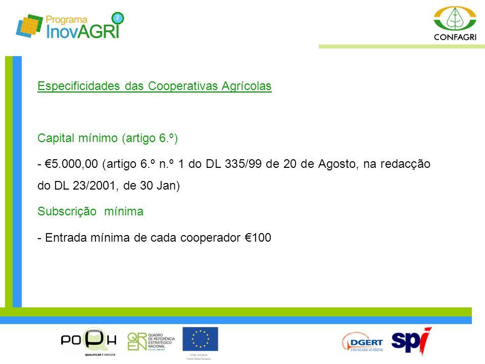 Especificidades das Cooperativas Agrícolas Capital mínimo (artigo 6.º) - €5.000,00 (artigo 6.º n.º 1 do DL 335/99 de 20 de Agosto, na redacção do DL 2