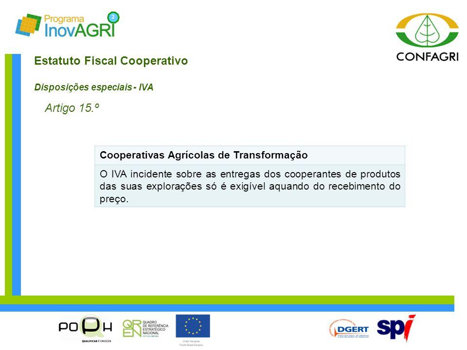 Estatuto Fiscal Cooperativo Disposições especiais - IVA Artigo 15.º Cooperativas Agrícolas de Transformação O IVA incidente sobre as entregas dos coop