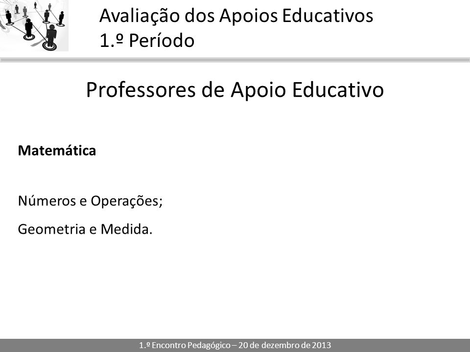 1.º Encontro Pedagógico – 20 de dezembro de 2013 Avaliação dos Apoios Educativos 1.º Período Professores de Apoio Educativo Matemática Números e Operações; Geometria e Medida.