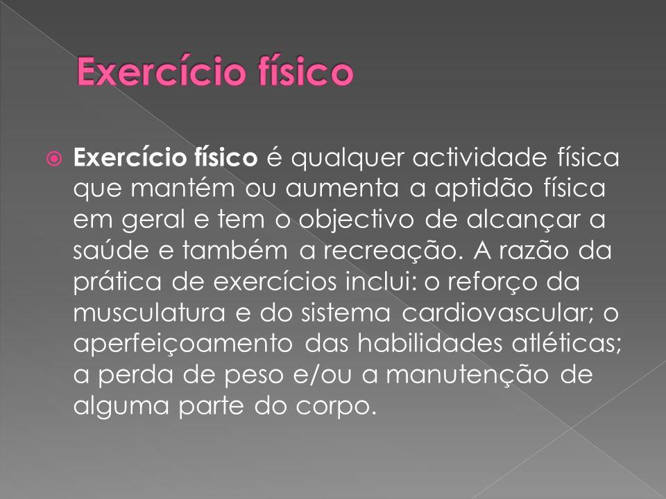  Exercício físico é qualquer actividade física que mantém ou aumenta a aptidão física em geral e tem o objectivo de alcançar a saúde e também a recre