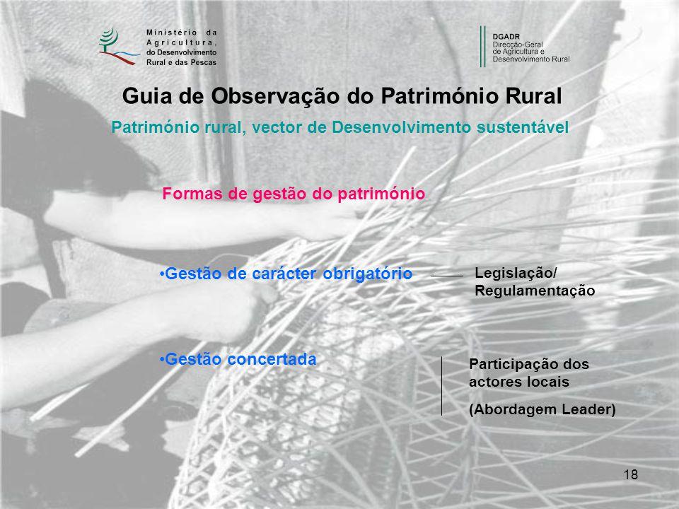 18 Património rural, vector de Desenvolvimento sustentável Guia de Observação do Património Rural Formas de gestão do património Gestão de carácter obrigatório Gestão concertada Legislação/ Regulamentação Participação dos actores locais (Abordagem Leader)