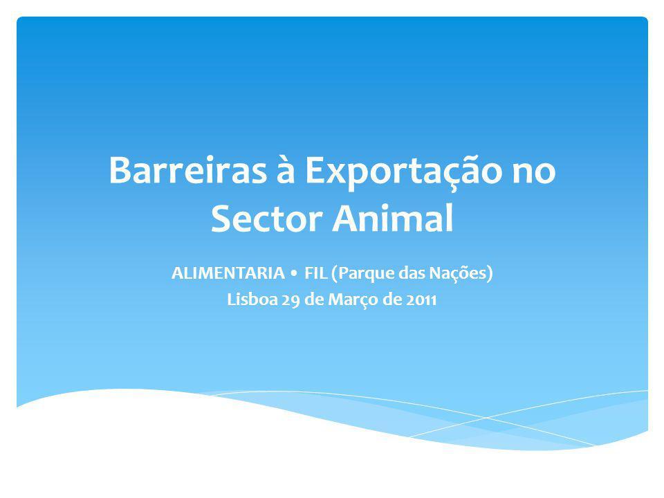 Barreiras à Exportação no Sector Animal ALIMENTARIA FIL (Parque das Nações) Lisboa 29 de Março de 2011