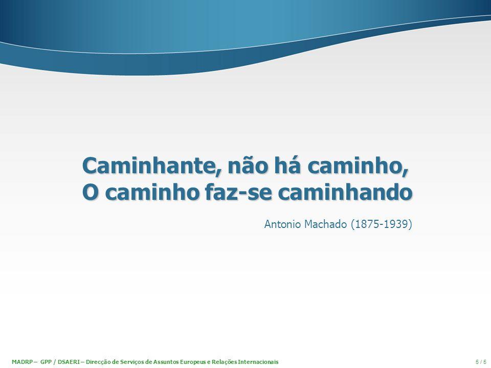Caminhante, não há caminho, O caminho faz-se caminhando Antonio Machado (1875-1939) MADRP – GPP / DSAERI – Direcção de Serviços de Assuntos Europeus e Relações Internacionais 5 / 5