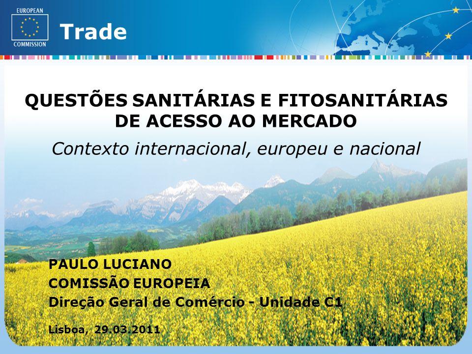 External TradeTrade EC - DG TRADE - SPS TEAM (Lisboa – 29.03.2011) 11 QUESTÕES SANITÁRIAS E FITOSANITÁRIAS DE ACESSO AO MERCADO Contexto internacional, europeu e nacional PAULO LUCIANO COMISSÃO EUROPEIA Direção Geral de Comércio - Unidade C1 Lisboa, 29.03.2011