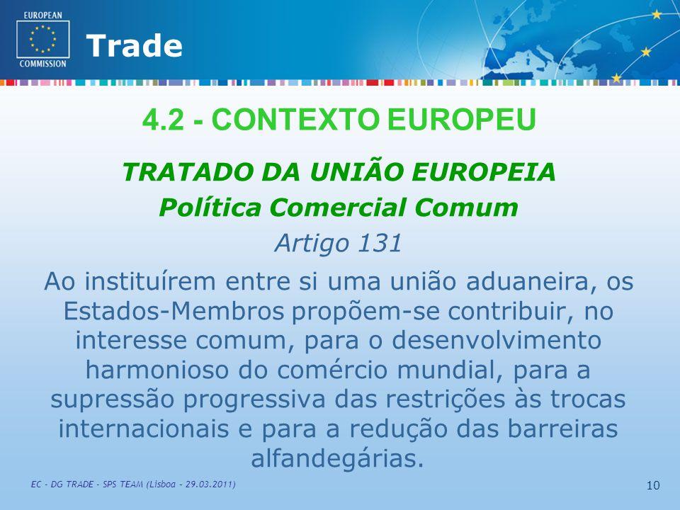 External TradeTrade EC - DG TRADE - SPS TEAM (Lisboa – 29.03.2011) 10 TRATADO DA UNIÃO EUROPEIA Política Comercial Comum Artigo 131 Ao instituírem entre si uma união aduaneira, os Estados-Membros propõem ‑ se contribuir, no interesse comum, para o desenvolvimento harmonioso do comércio mundial, para a supressão progressiva das restrições às trocas internacionais e para a redução das barreiras alfandegárias.