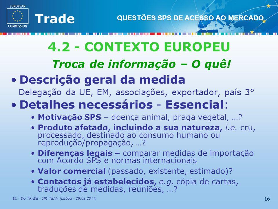 External TradeTrade EC - DG TRADE - SPS TEAM (Lisboa – 29.03.2011) 16 Descrição geral da medida Delegação da UE, EM, associações, exportador, país 3° Detalhes necessários - Essencial: Motivação SPS – doença animal, praga vegetal, ….