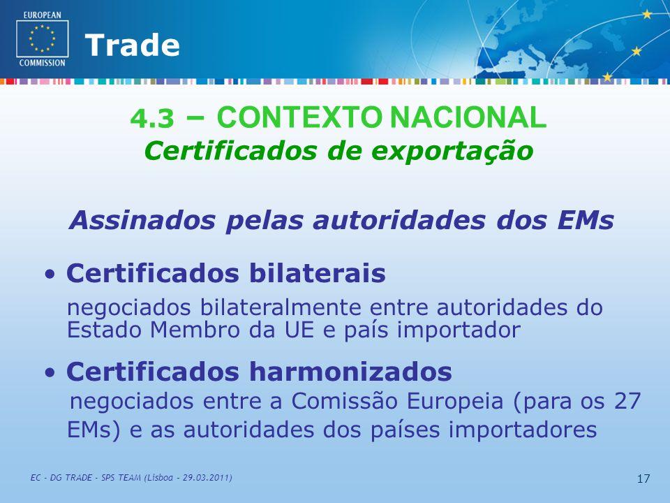 External TradeTrade EC - DG TRADE - SPS TEAM (Lisboa – 29.03.2011) 17 4.3 – CONTEXTO NACIONAL Certificados de exportação Assinados pelas autoridades dos EMs Certificados bilaterais negociados bilateralmente entre autoridades do Estado Membro da UE e país importador Certificados harmonizados negociados entre a Comissão Europeia (para os 27 EMs) e as autoridades dos países importadores