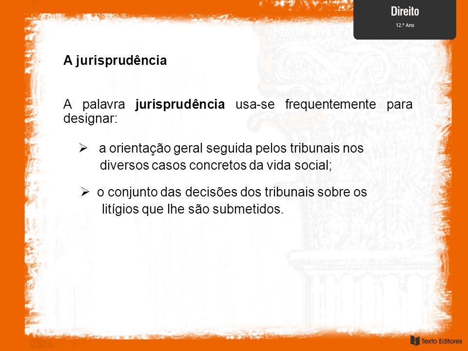 A jurisprudência A palavra jurisprudência usa-se frequentemente para designar:  a orientação geral seguida pelos tribunais nos diversos casos concret