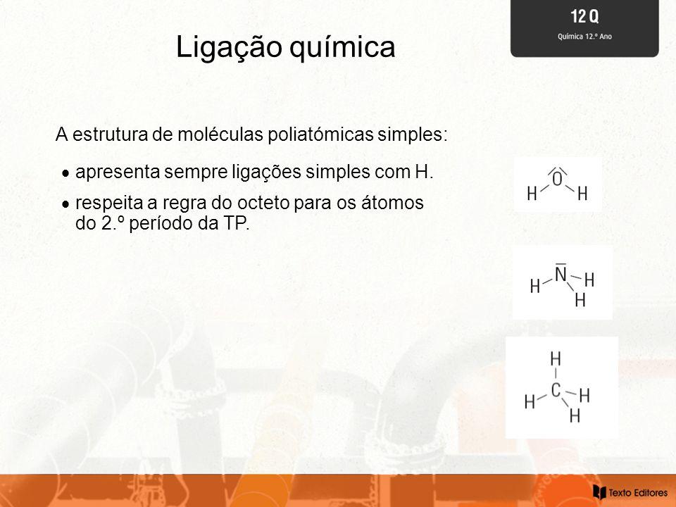 Ligação química A estrutura de moléculas poliatómicas simples:  apresenta sempre ligações simples com H.  respeita a regra do octeto para os átomos