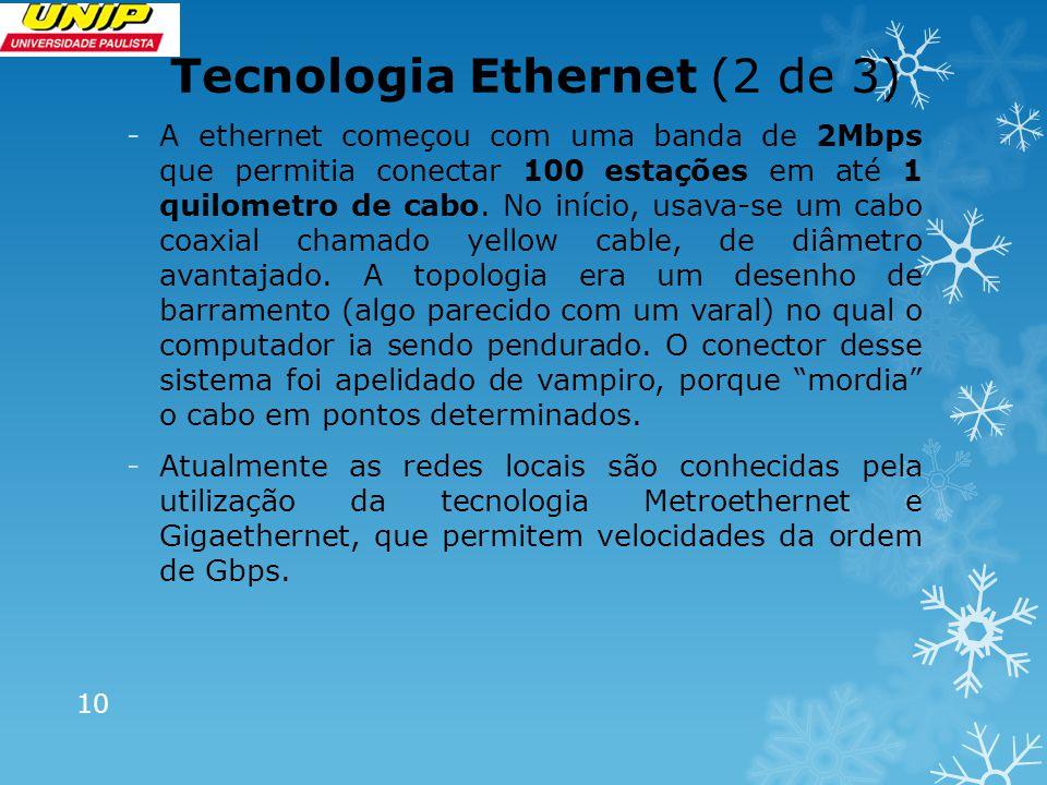 Tecnologia Ethernet (2 de 3) -A ethernet começou com uma banda de 2Mbps que permitia conectar 100 estações em até 1 quilometro de cabo. No início, usa