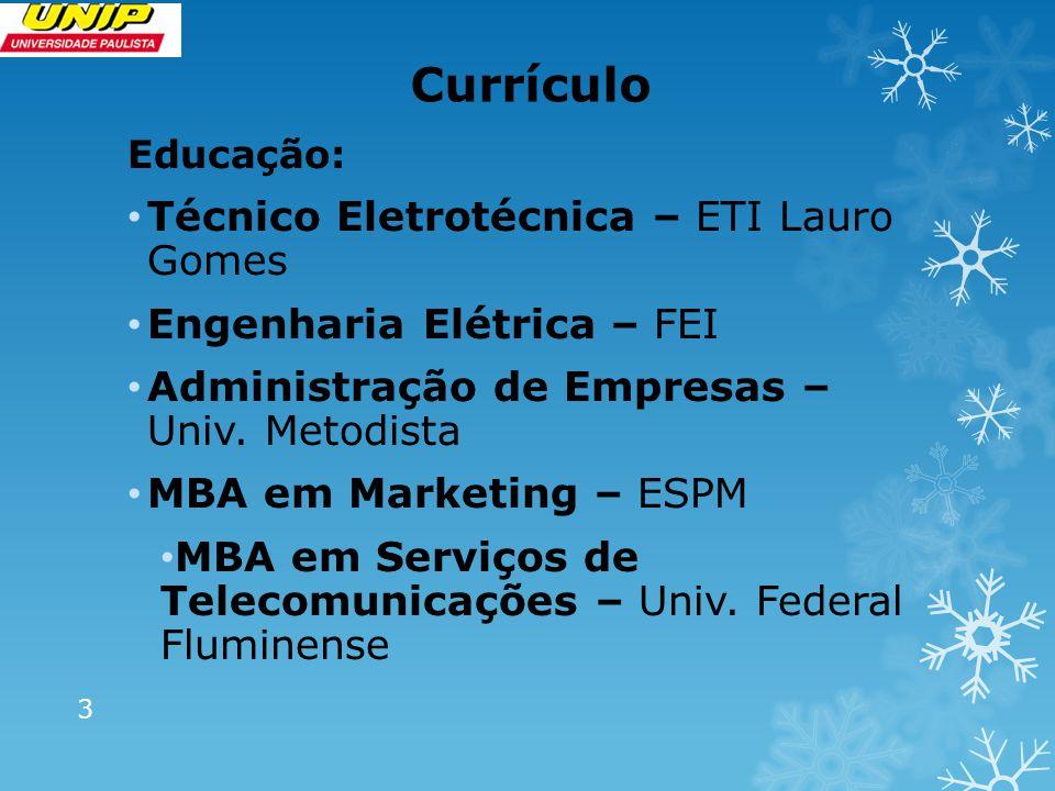 Currículo Educação: Técnico Eletrotécnica – ETI Lauro Gomes Engenharia Elétrica – FEI Administração de Empresas – Univ. Metodista MBA em Marketing – E