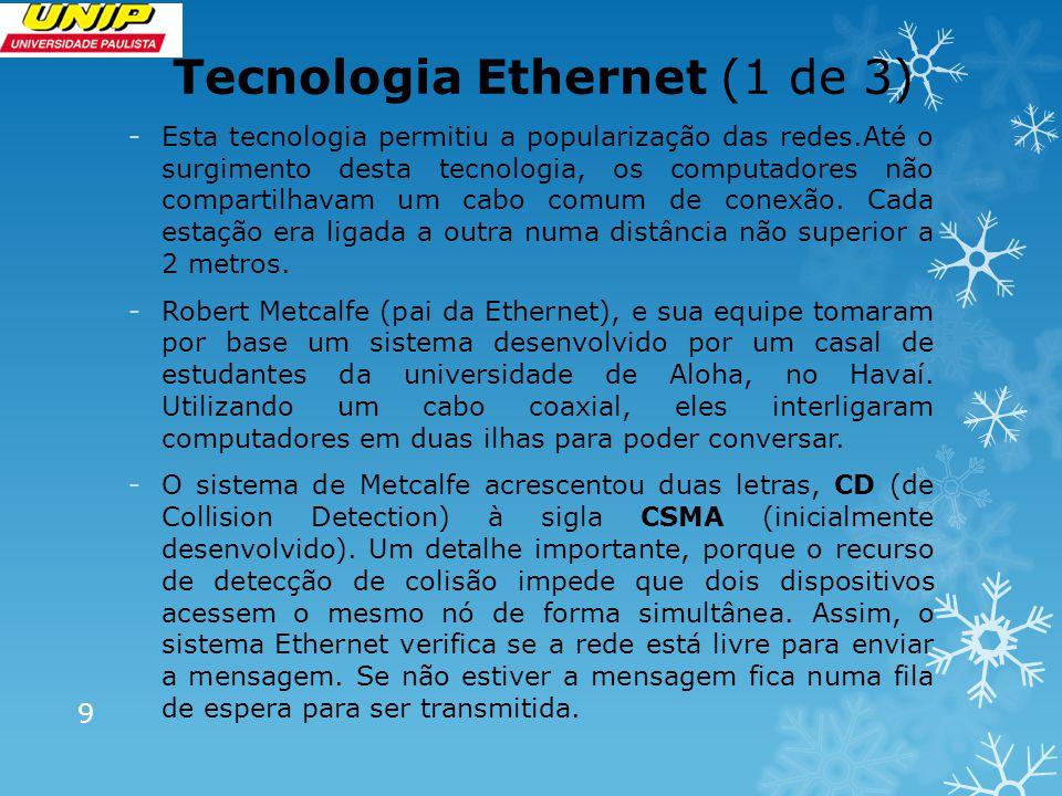 Tecnologia Ethernet (1 de 3) -Esta tecnologia permitiu a popularização das redes.Até o surgimento desta tecnologia, os computadores não compartilhavam um cabo comum de conexão.