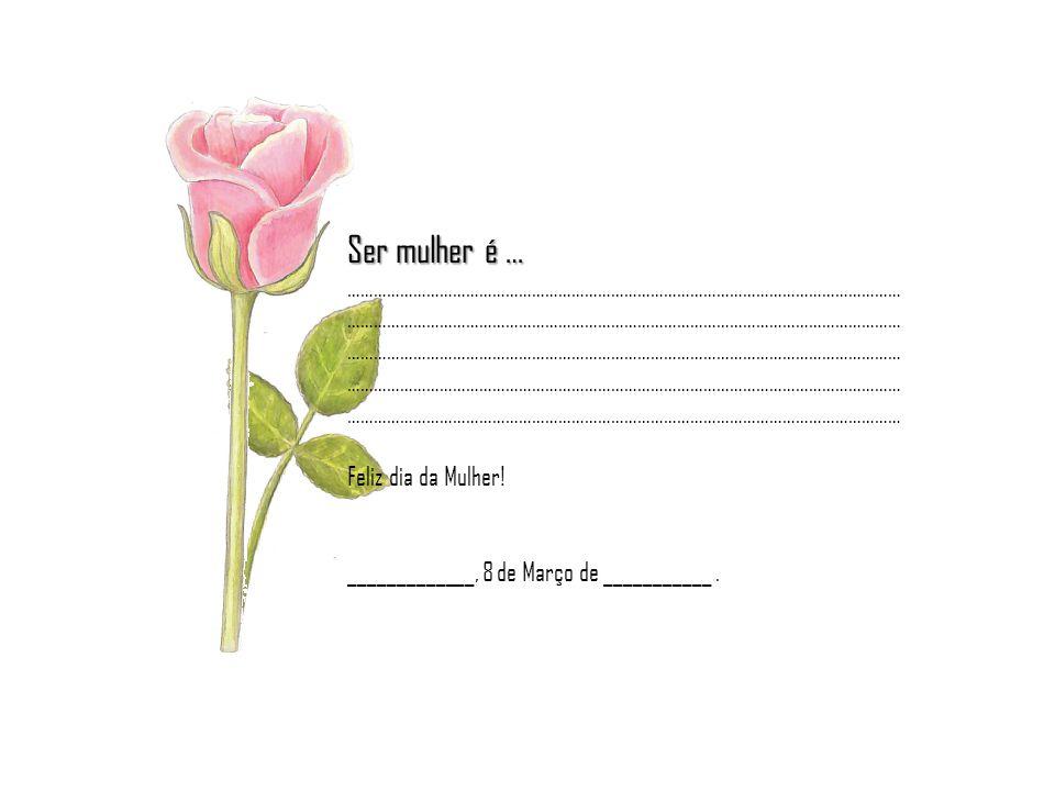 Ser mulher é … ……………………………………………………………………………………………………………… Feliz dia da Mulher! _____________, 8 de Março de ___________.