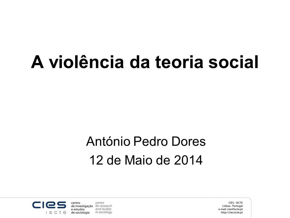 A violência da teoria social António Pedro Dores 12 de Maio de 2014