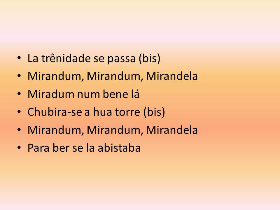 La trênidade se passa (bis) Mirandum, Mirandum, Mirandela Miradum num bene lá Chubira-se a hua torre (bis) Mirandum, Mirandum, Mirandela Para ber se la abistaba