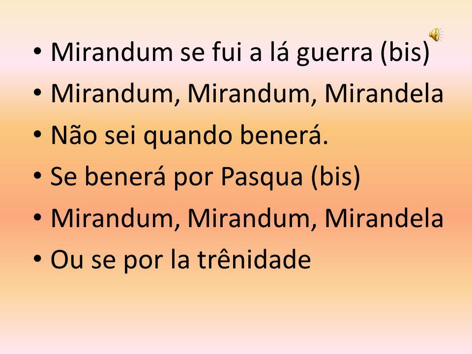 Mirandum se fui a lá guerra (bis) Mirandum, Mirandum, Mirandela Não sei quando benerá.