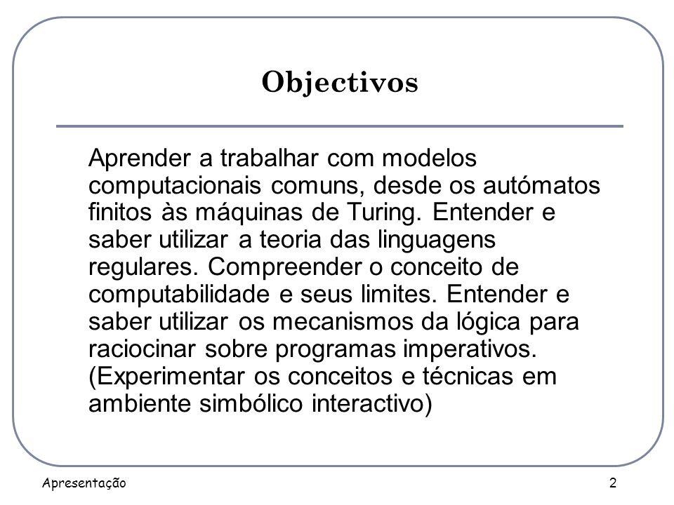 Apresentação 2 Objectivos Aprender a trabalhar com modelos computacionais comuns, desde os autómatos finitos às máquinas de Turing. Entender e saber u