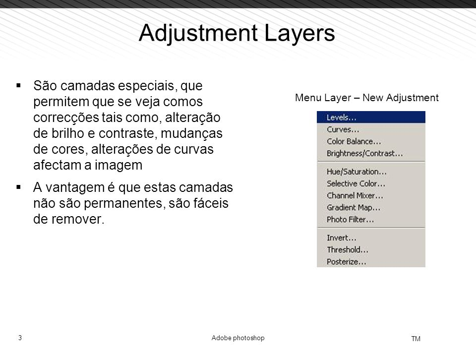 3 TM Adobe photoshop Adjustment Layers  São camadas especiais, que permitem que se veja comos correcções tais como, alteração de brilho e contraste, mudanças de cores, alterações de curvas afectam a imagem  A vantagem é que estas camadas não são permanentes, são fáceis de remover.