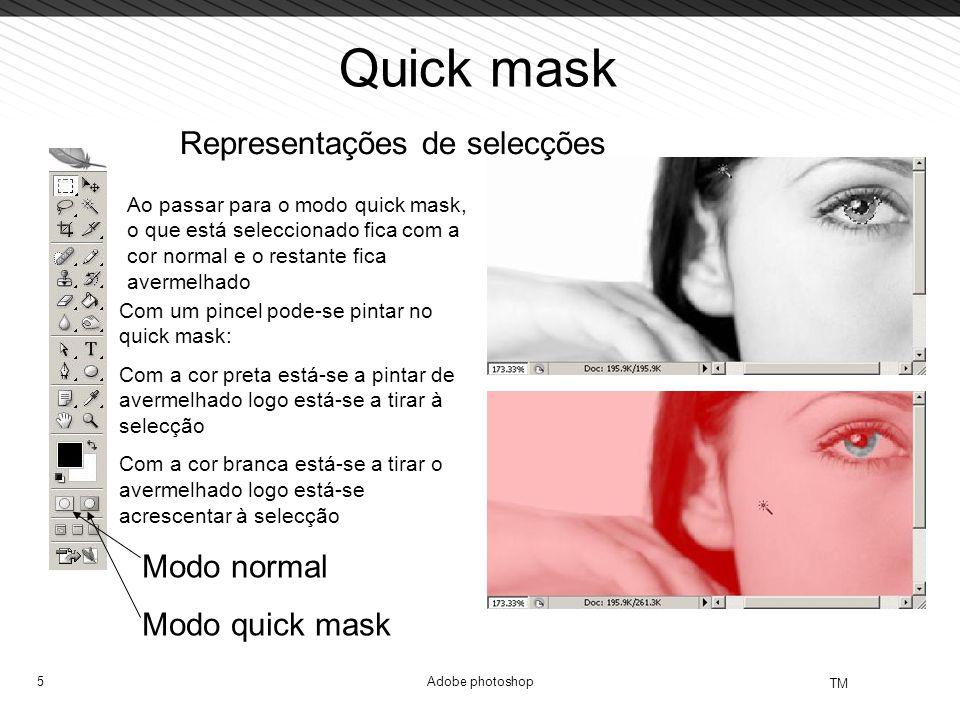 5 TM Adobe photoshop Quick mask Representações de selecções Modo normal Modo quick mask Ao passar para o modo quick mask, o que está seleccionado fica