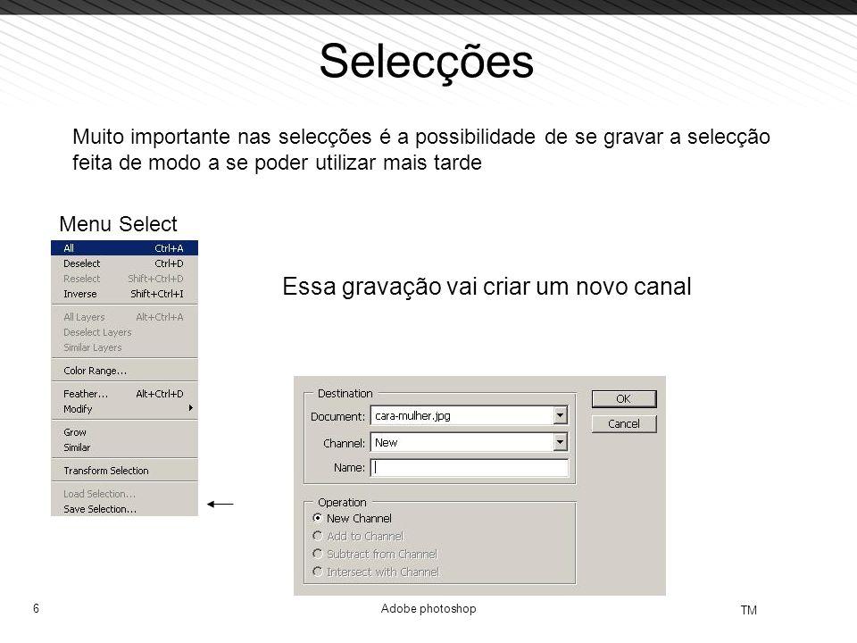 6 TM Adobe photoshop Selecções Muito importante nas selecções é a possibilidade de se gravar a selecção feita de modo a se poder utilizar mais tarde Menu Select Essa gravação vai criar um novo canal