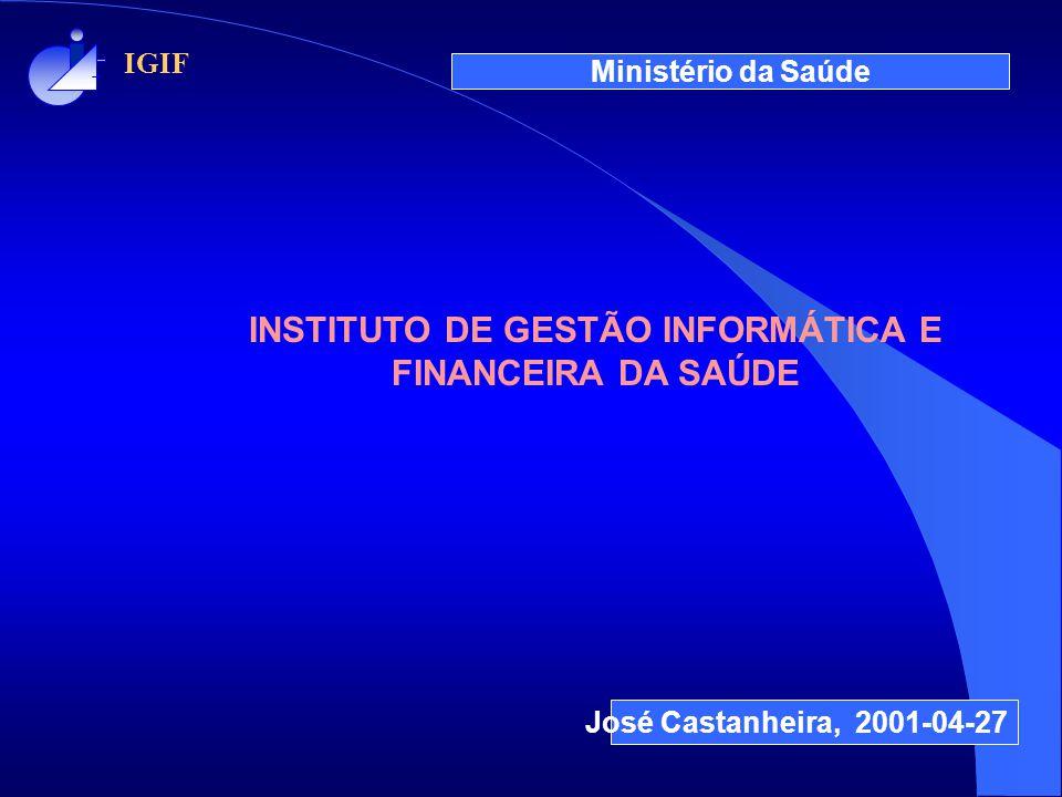 IGIF Ministério da Saúde José Castanheira, 2001-04-27 INSTITUTO DE GESTÃO INFORMÁTICA E FINANCEIRA DA SAÚDE
