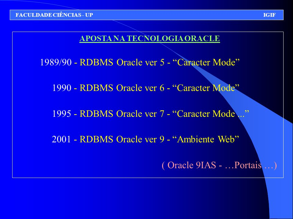APOSTA NA TECNOLOGIA ORACLE 1989/90 - RDBMS Oracle ver 5 - Caracter Mode 1990 - RDBMS Oracle ver 6 - Caracter Mode 1995 - RDBMS Oracle ver 7 - Caracter Mode... 2001 - RDBMS Oracle ver 9 - Ambiente Web ( Oracle 9IAS - …Portais …) FACULDADE CIÊNCIAS - UP IGIF