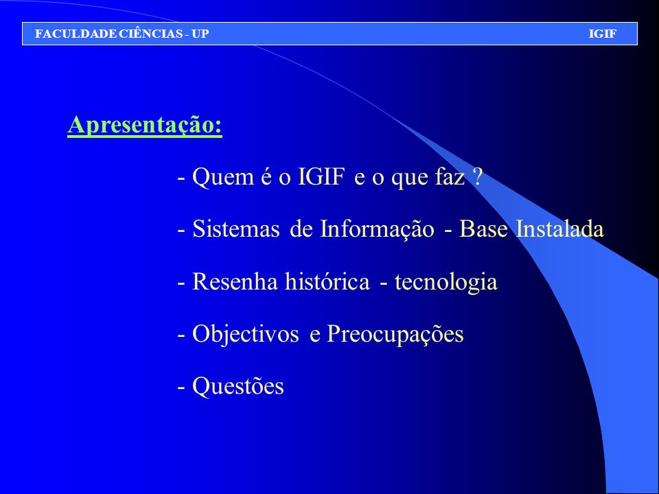 Apresentação: - Quem é o IGIF e o que faz ? - Sistemas de Informação - Base Instalada - Resenha histórica - tecnologia - Objectivos e Preocupações - Q