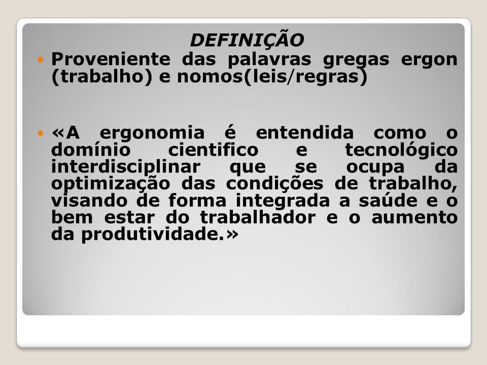 DEFINIÇÃO Proveniente das palavras gregas ergon (trabalho) e nomos(leis/regras) «A ergonomia é entendida como o domínio cientifico e tecnológico inter