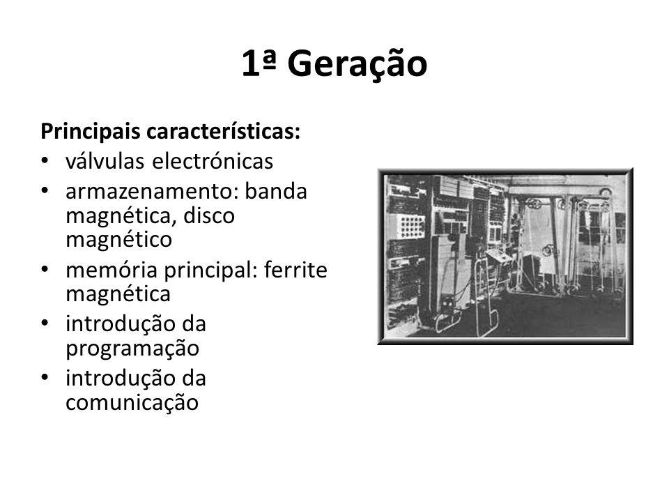 1ª Geração Principais características: válvulas electrónicas armazenamento: banda magnética, disco magnético memória principal: ferrite magnética introdução da programação introdução da comunicação