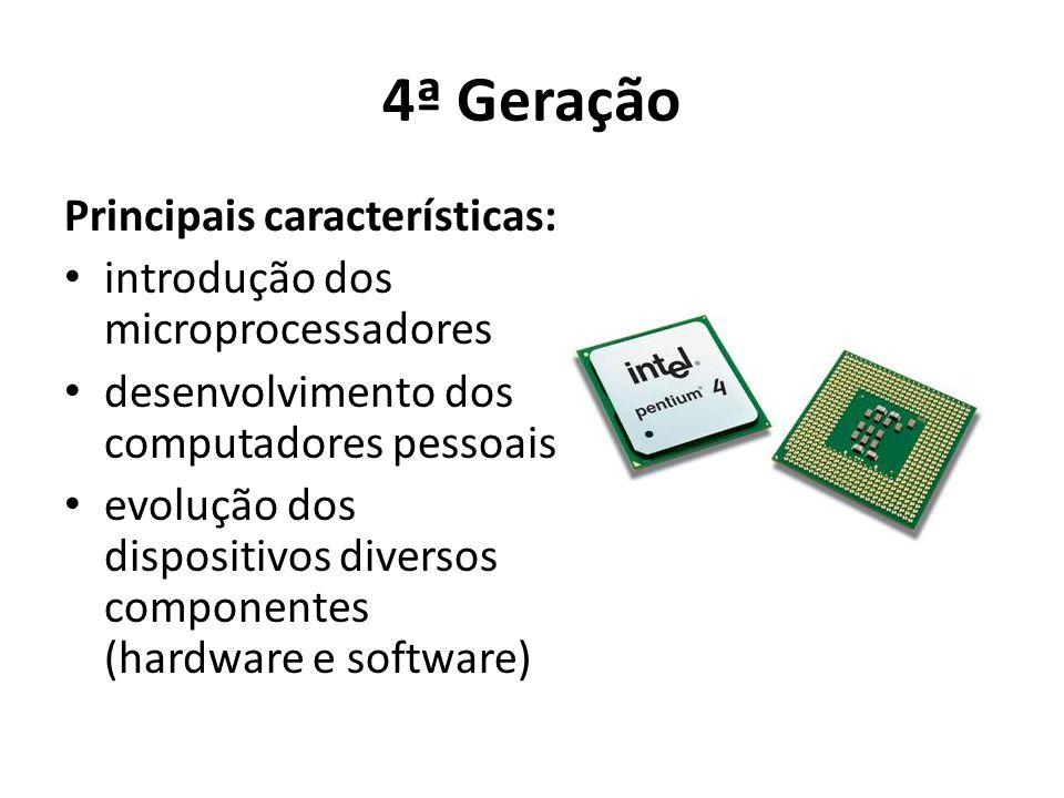 4ª Geração Principais características: introdução dos microprocessadores desenvolvimento dos computadores pessoais evolução dos dispositivos diversos componentes (hardware e software)