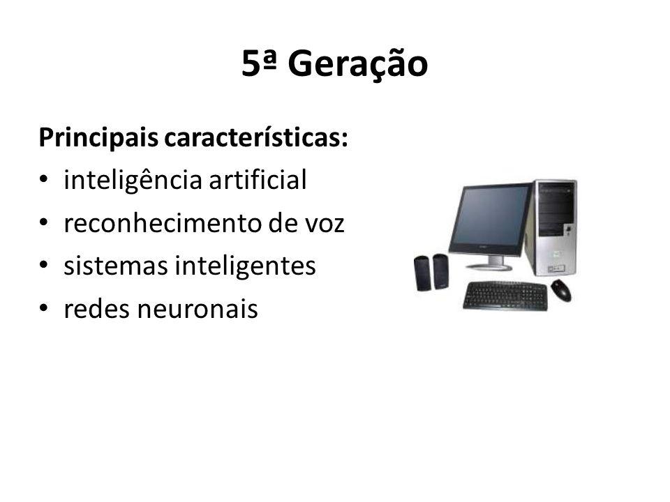 5ª Geração Principais características: inteligência artificial reconhecimento de voz sistemas inteligentes redes neuronais
