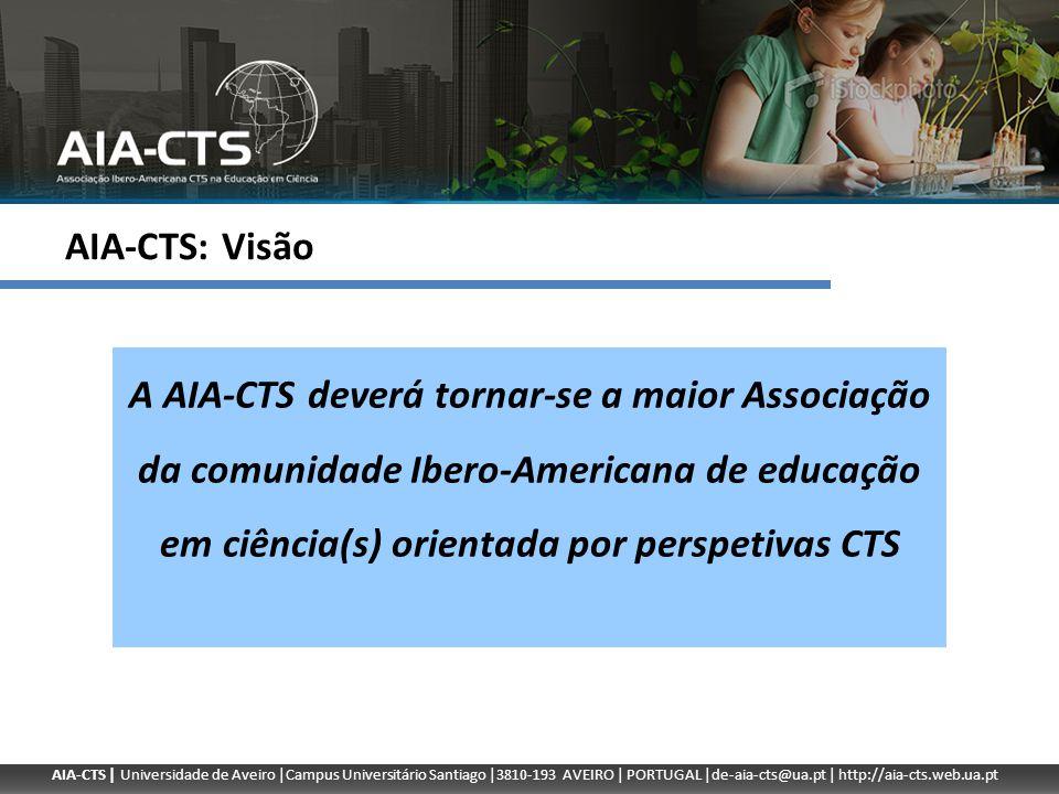 AIA-CTS | Universidade de Aveiro |Campus Universitário Santiago |3810-193 AVEIRO | PORTUGAL |de-aia-cts@ua.pt | http://aia-cts.web.ua.pt AIA-CTS: Missão Uma voz de educadores e investigadores Ibero-Americanos no domínio CTS para a educação em ciência; Uma rede de investigadores para o aprofundamento do conhecimento no domínio CTS; Uma plataforma para o diálogo de decisores políticos através de estudos e elaboração de pareceres; Um parceiro privilegiado de outras entidades e associações científicas que trabalhem em prol da educação em ciência.