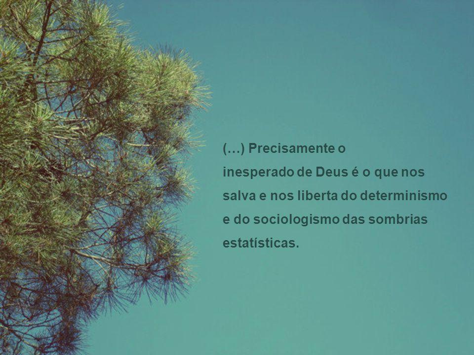 (…) Precisamente o inesperado de Deus é o que nos salva e nos liberta do determinismo e do sociologismo das sombrias estatísticas.