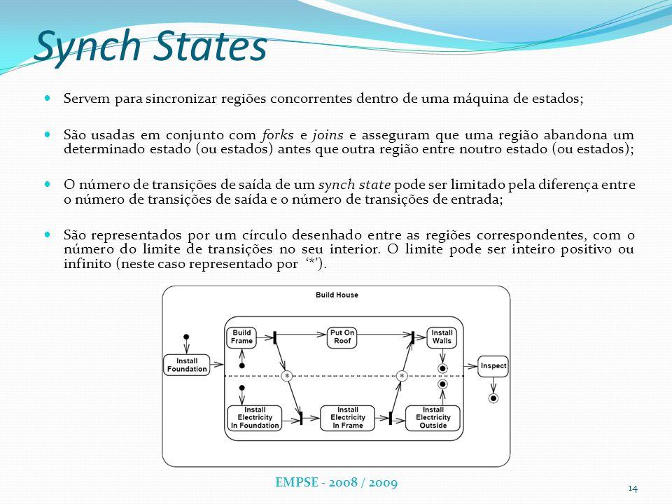 Synch States Servem para sincronizar regiões concorrentes dentro de uma máquina de estados; São usadas em conjunto com forks e joins e asseguram que uma região abandona um determinado estado (ou estados) antes que outra região entre noutro estado (ou estados); O número de transições de saída de um synch state pode ser limitado pela diferença entre o número de transições de saída e o número de transições de entrada; São representados por um círculo desenhado entre as regiões correspondentes, com o número do limite de transições no seu interior.