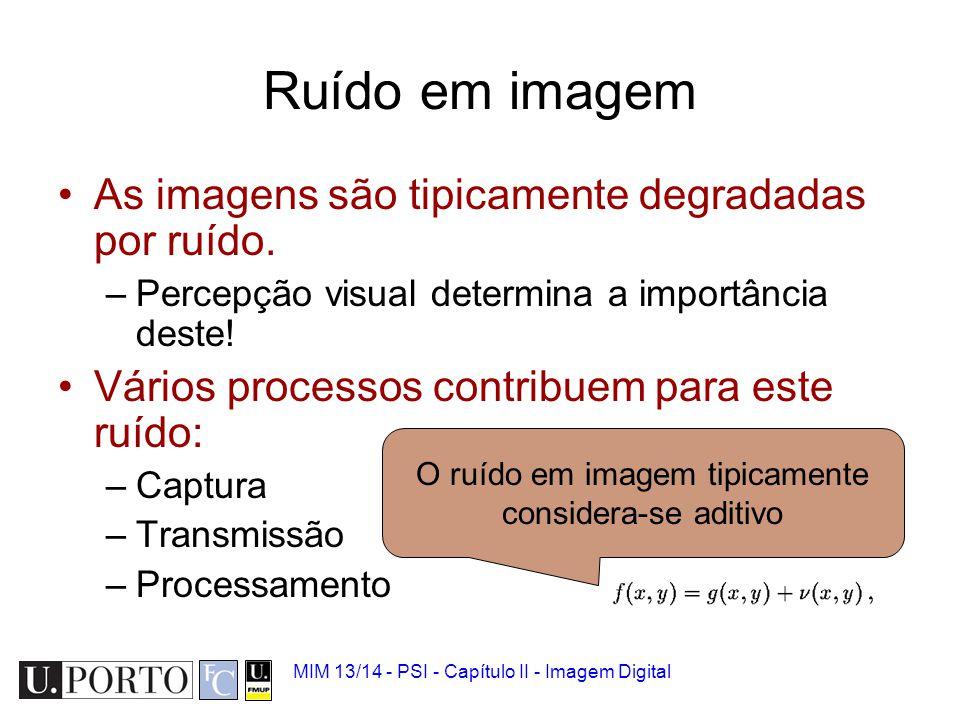MIM 13/14 - PSI - Capítulo II - Imagem Digital Fontes de ruído em imagem Fontes de ruído 'universais': –Térmico, quantização/amostragem, medição.