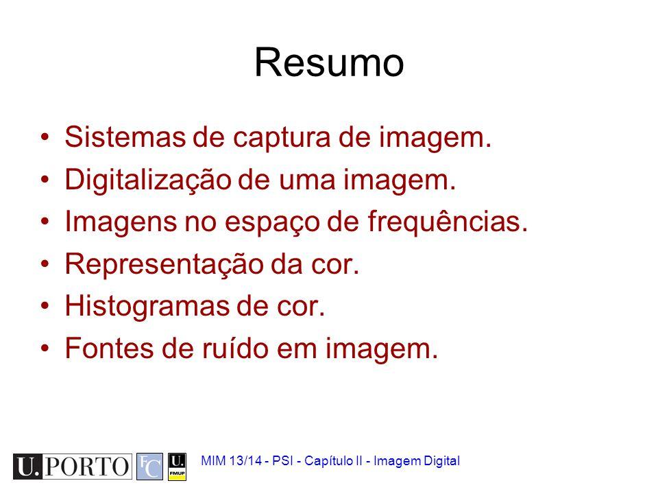 MIM 13/14 - PSI - Capítulo II - Imagem Digital Resumo Sistemas de captura de imagem. Digitalização de uma imagem. Imagens no espaço de frequências. Re