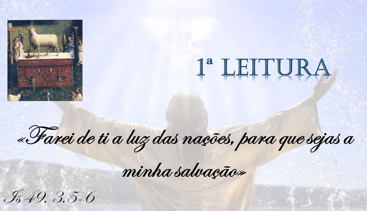Is 49, 3.5-6 «Farei de ti a luz das nações, para que sejas a minha salvação»