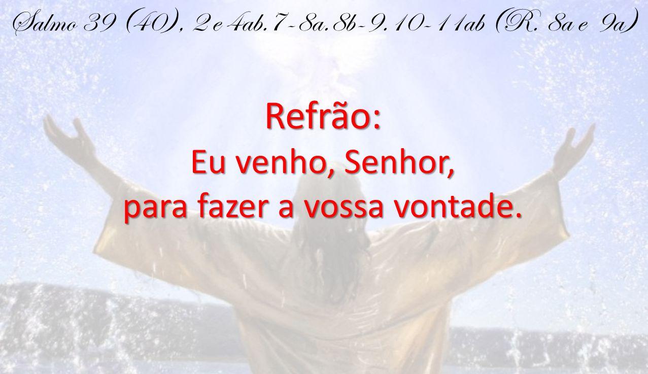 Salmo 39 (40), 2 e 4ab.7-8a.8b-9.10-11ab (R. 8a e 9a)Refrão: Eu venho, Senhor, para fazer a vossa vontade.