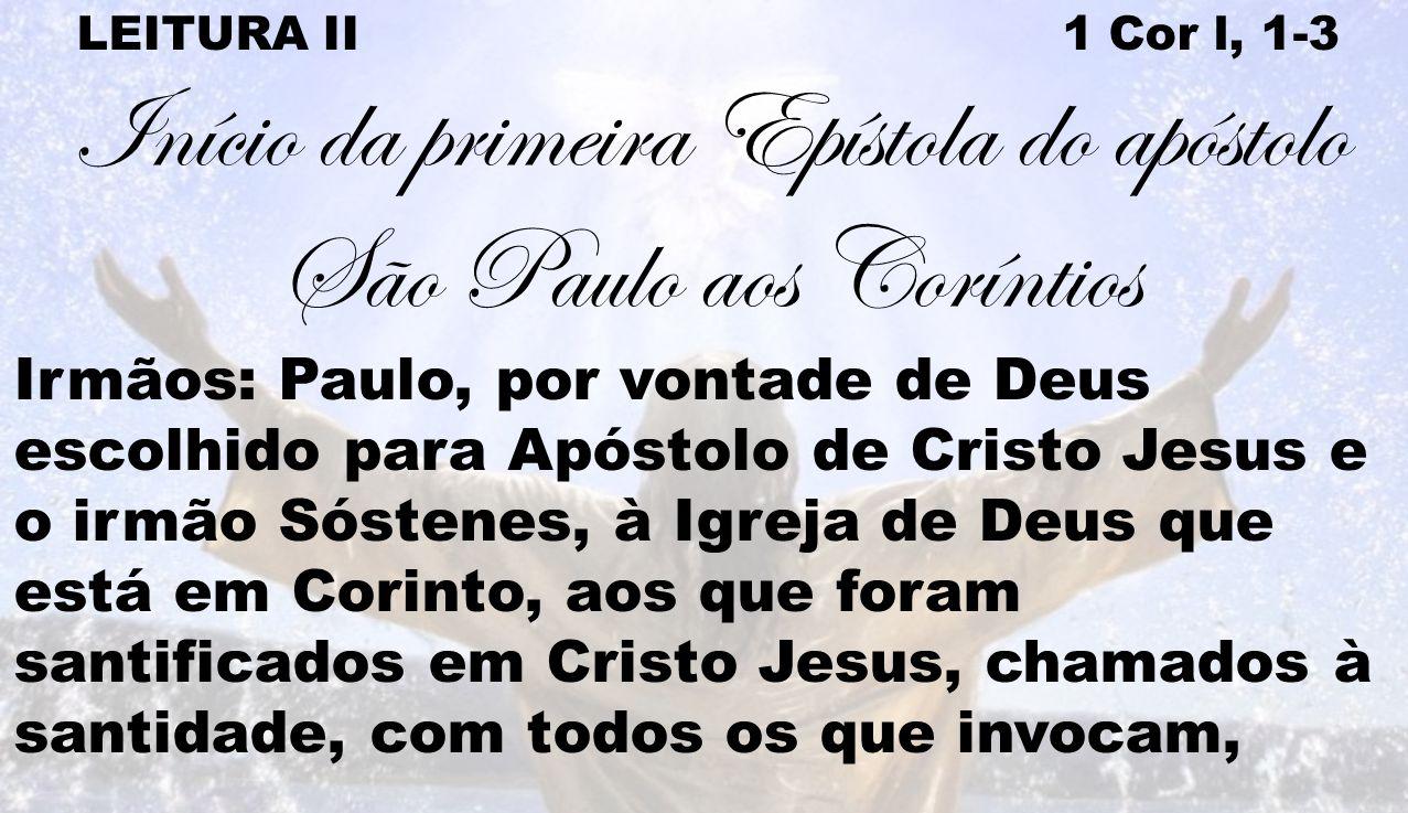 LEITURA II 1 Cor l, 1-3 Início da primeira Epístola do apóstolo São Paulo aos Coríntios Irmãos: Paulo, por vontade de Deus escolhido para Apóstolo de