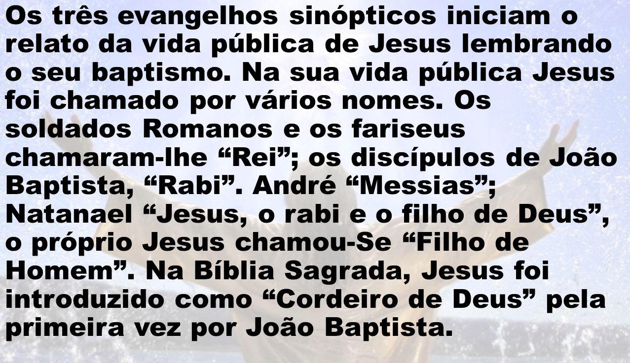 Os três evangelhos sinópticos iniciam o relato da vida pública de Jesus lembrando o seu baptismo. Na sua vida pública Jesus foi chamado por vários nom