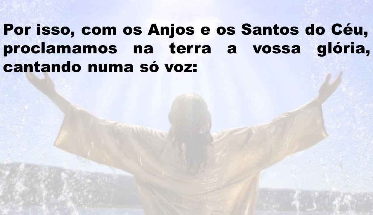 Por isso, com os Anjos e os Santos do Céu, proclamamos na terra a vossa glória, cantando numa só voz: